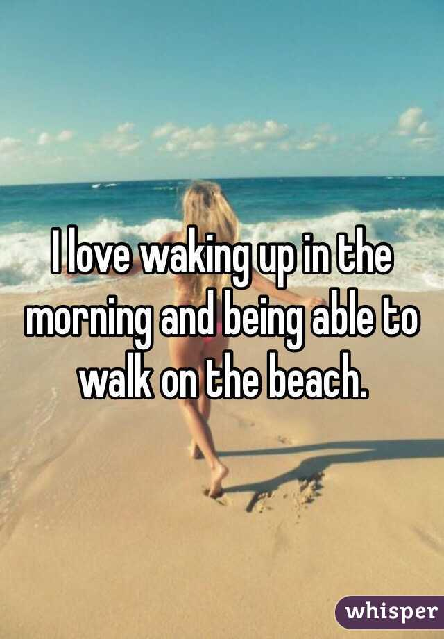 I love waking up in the morning and being able to walk on the beach.