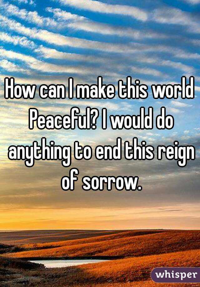 How can I make this world Peaceful? I would do anything to end this reign of sorrow.