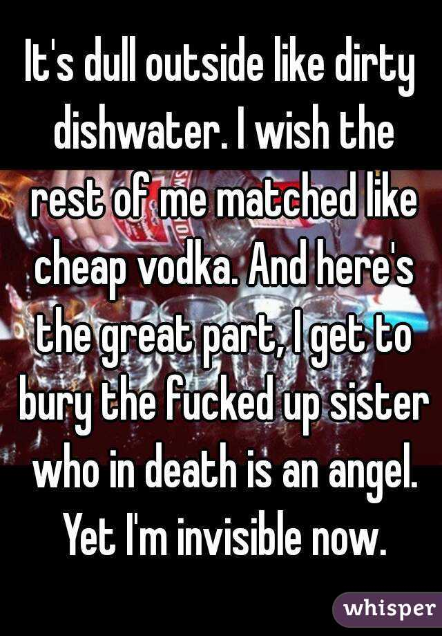 It's dull outside like dirty dishwater. I wish the rest of me matched like cheap vodka. And here's the great part, I get to bury the fucked up sister who in death is an angel. Yet I'm invisible now.