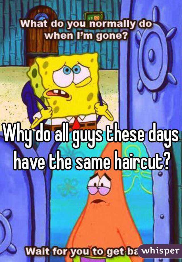 Why do all guys these days have the same haircut?