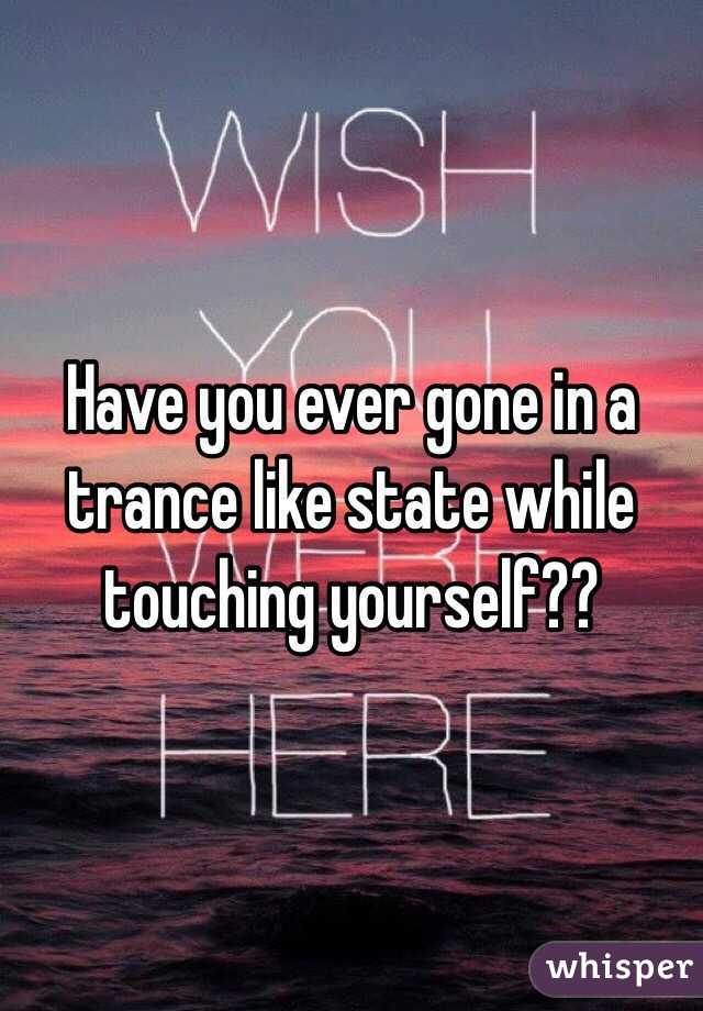 Have you ever gone in a trance like state while touching yourself??