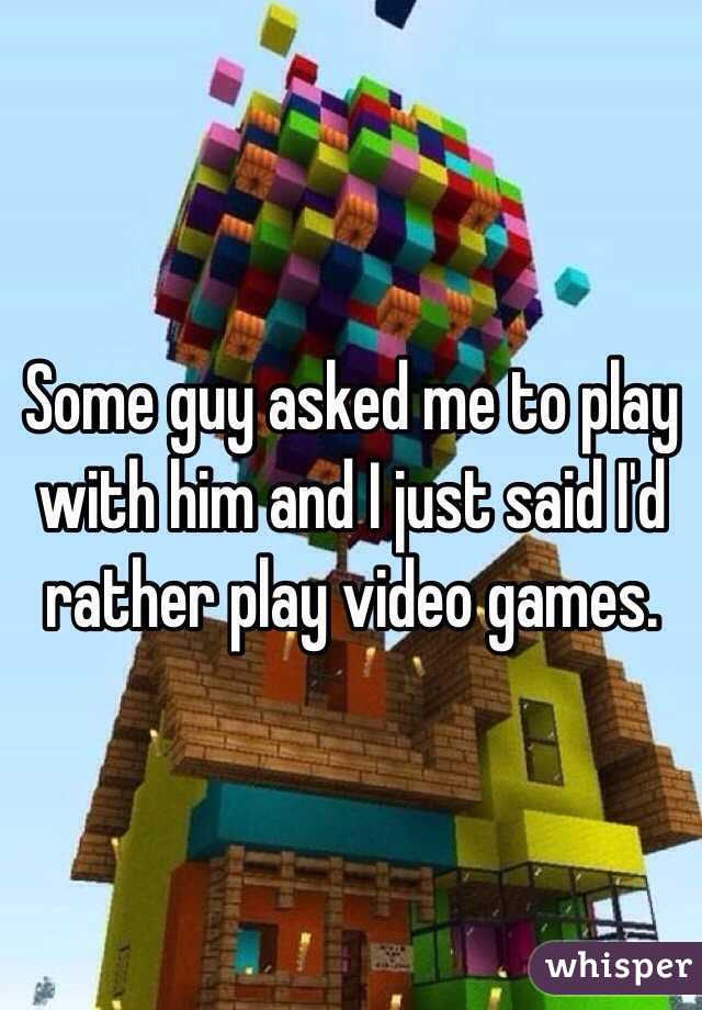 Some guy asked me to play with him and I just said I'd  rather play video games.