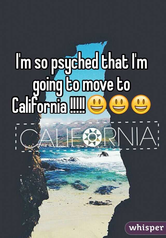 I'm so psyched that I'm going to move to California !!!!!😃😃😃