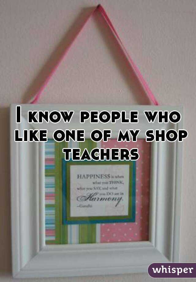 I know people who like one of my shop teachers