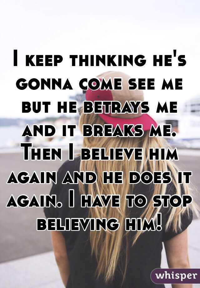 I keep thinking he's gonna come see me but he betrays me and it breaks me. Then I believe him again and he does it again. I have to stop believing him!