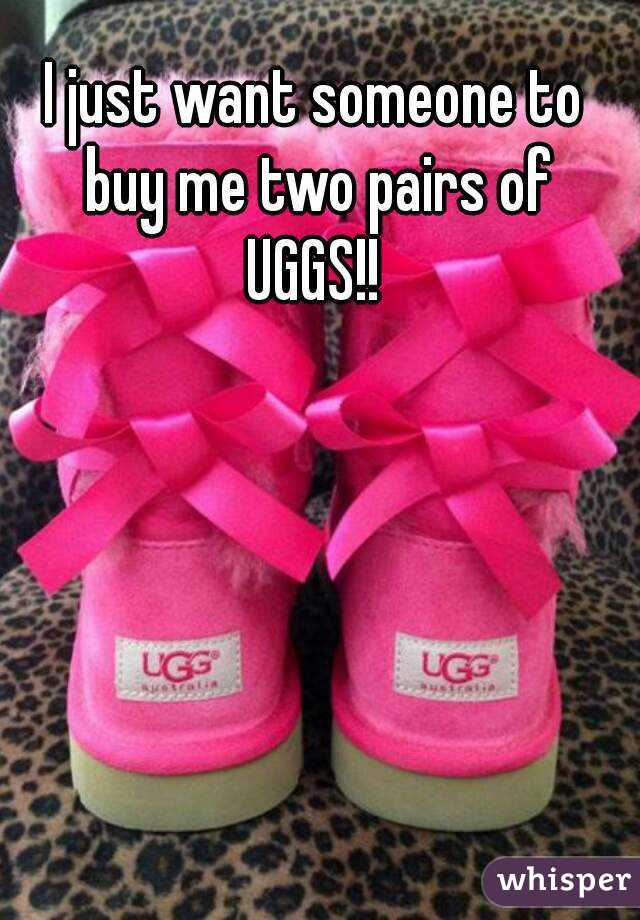 I just want someone to buy me two pairs of UGGS!!