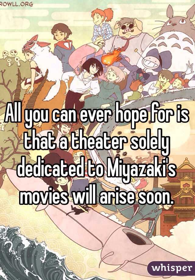 All you can ever hope for is that a theater solely  dedicated to Miyazaki's movies will arise soon.
