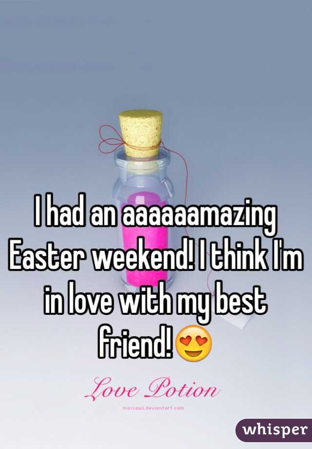 I had an aaaaaamazing Easter weekend! I think I'm in love with my best friend!😍
