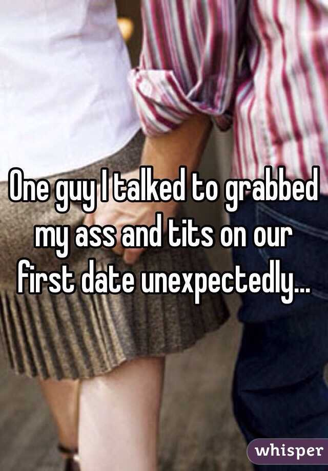 One guy I talked to grabbed my ass and tits on our first date unexpectedly...