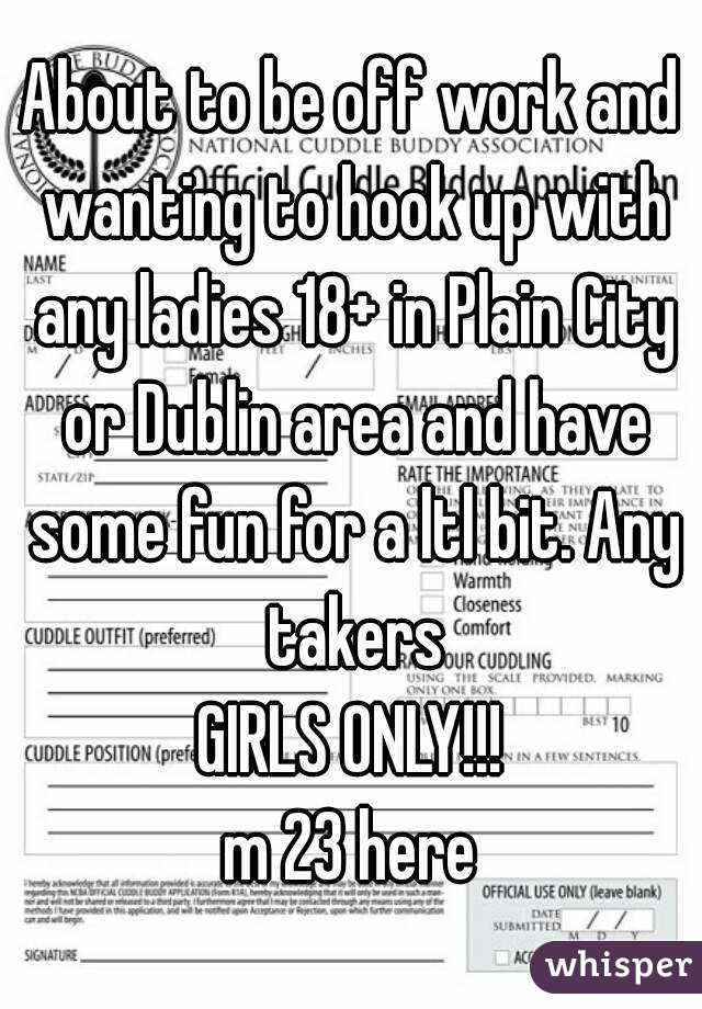 About to be off work and wanting to hook up with any ladies 18+ in Plain City or Dublin area and have some fun for a ltl bit. Any takers GIRLS ONLY!!! m 23 here