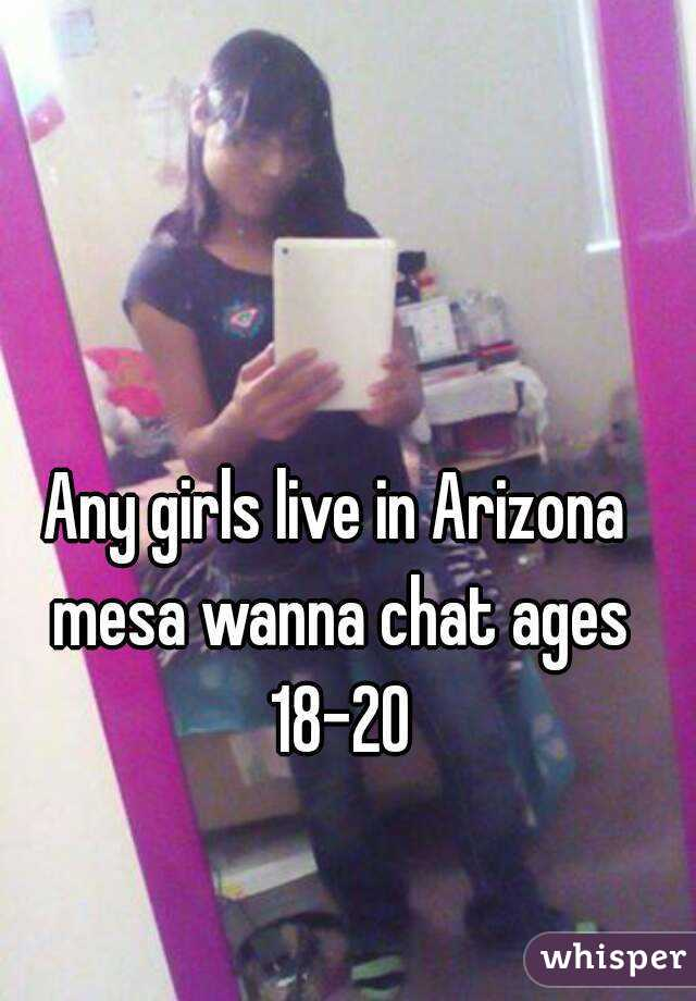 Any girls live in Arizona mesa wanna chat ages 18-20
