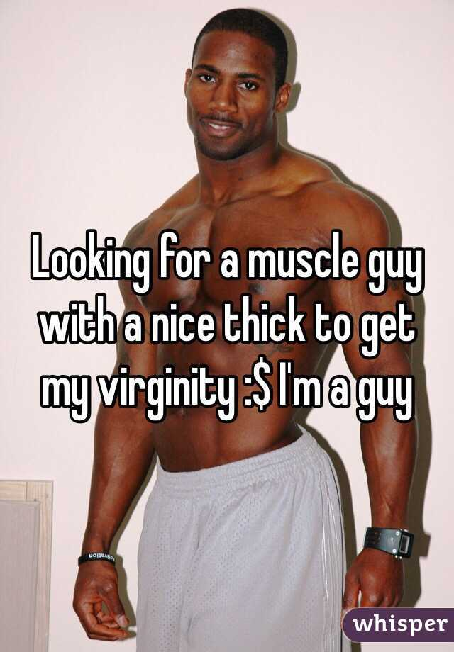 Looking for a muscle guy with a nice thick to get my virginity :$ I'm a guy