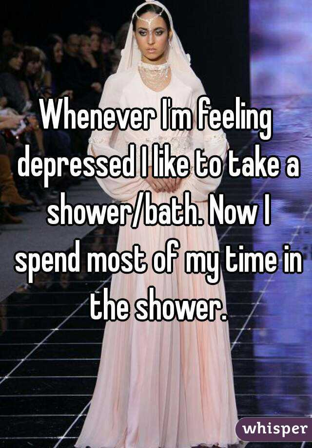 Whenever I'm feeling depressed I like to take a shower/bath. Now I spend most of my time in the shower.