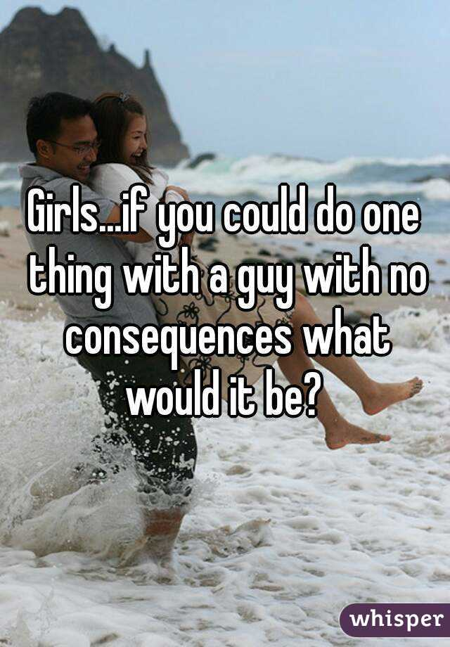 Girls...if you could do one thing with a guy with no consequences what would it be?