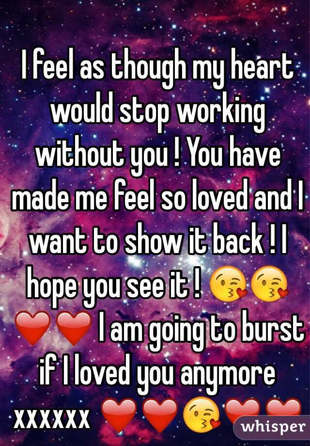 I feel as though my heart would stop working without you ! You have made me feel so loved and I want to show it back ! I hope you see it ! 😘😘❤️❤️ I am going to burst if I loved you anymore xxxxxx ❤️❤️😘❤️❤️