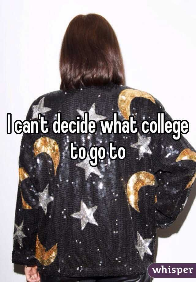 I can't decide what college to go to