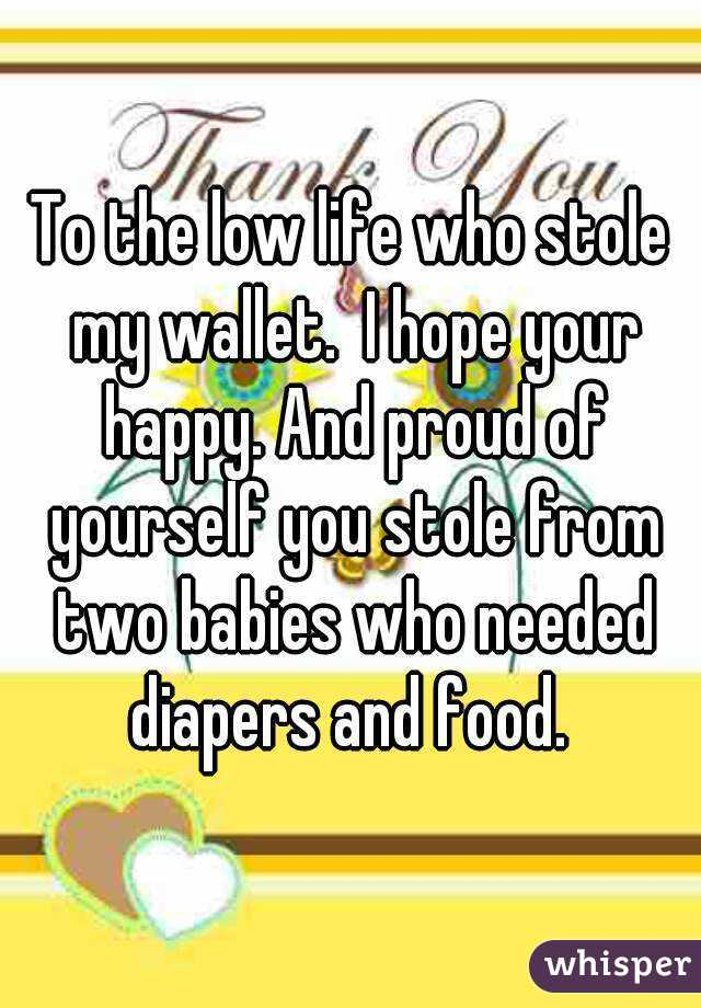 To the low life who stole my wallet.  I hope your happy. And proud of yourself you stole from two babies who needed diapers and food.