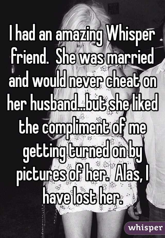 I had an amazing Whisper friend.  She was married and would never cheat on her husband...but she liked the compliment of me getting turned on by pictures of her.  Alas, I have lost her.