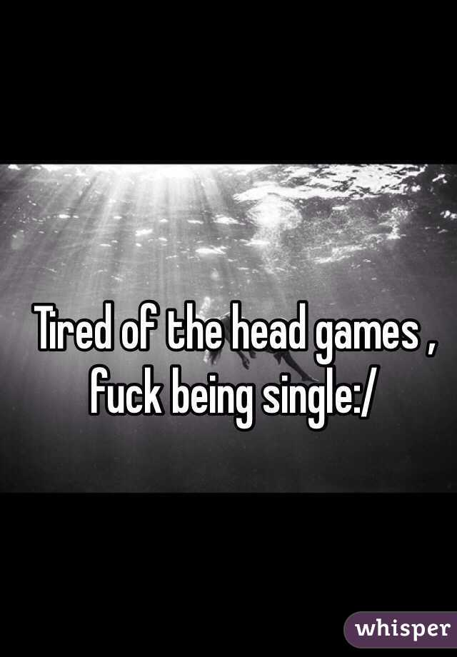 Tired of the head games , fuck being single:/