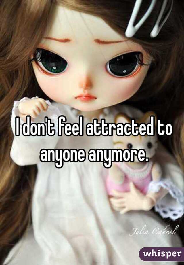 I don't feel attracted to anyone anymore.