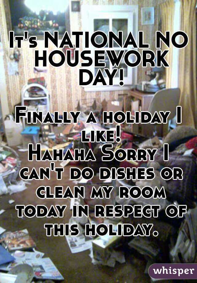 It's NATIONAL NO HOUSEWORK DAY!  Finally a holiday I like! Hahaha Sorry I can't do dishes or clean my room today in respect of this holiday.