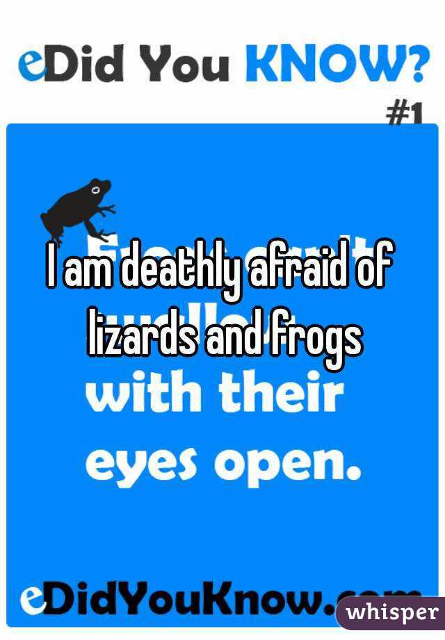 I am deathly afraid of lizards and frogs