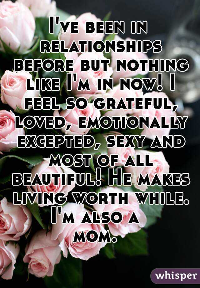 I've been in relationships before but nothing like I'm in now! I feel so grateful, loved, emotionally excepted, sexy and most of all beautiful! He makes living worth while. I'm also a  mom.