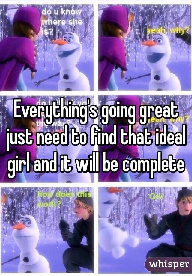Everything's going great just need to find that ideal girl and it will be complete