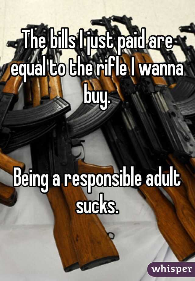 The bills I just paid are equal to the rifle I wanna buy.    Being a responsible adult sucks.