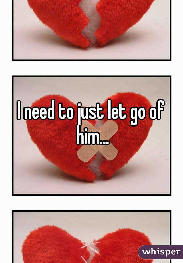 I need to just let go of him...