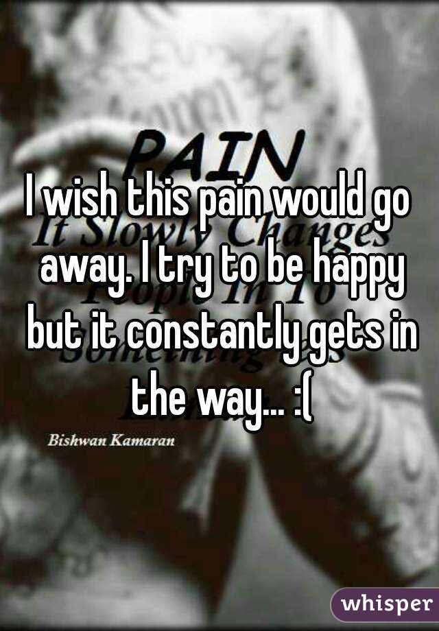 I wish this pain would go away. I try to be happy but it constantly gets in the way... :(