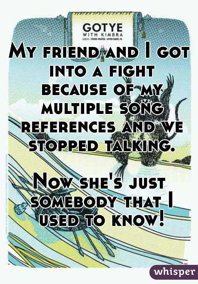 My friend and I got into a fight because of my multiple song references and we stopped talking.  Now she's just somebody that I used to know!