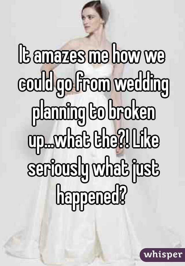 It amazes me how we could go from wedding planning to broken up...what the?! Like seriously what just happened?