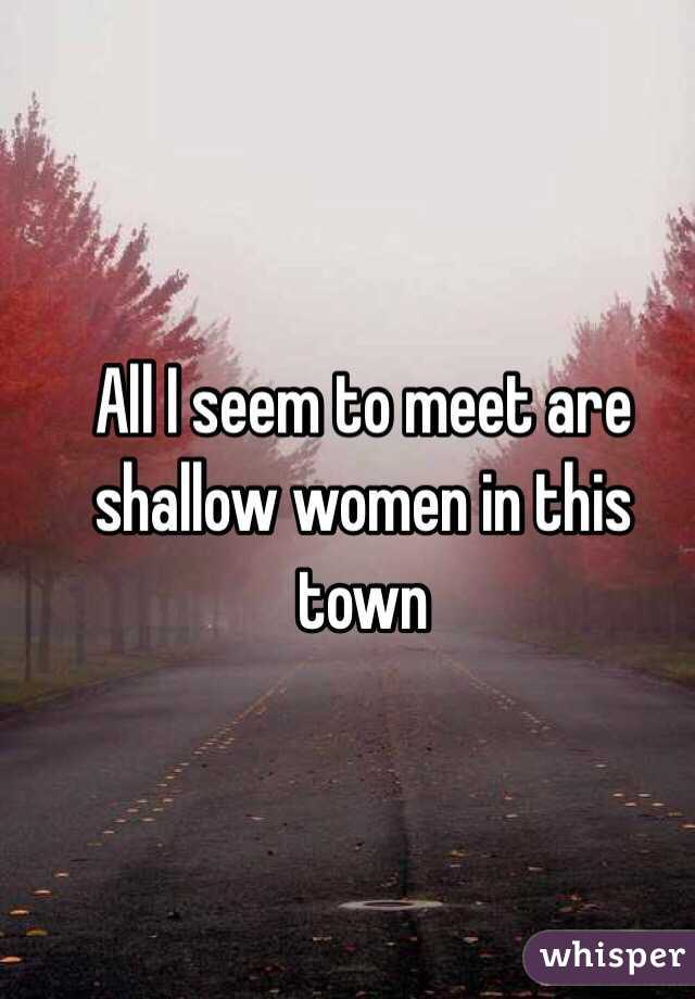All I seem to meet are shallow women in this town