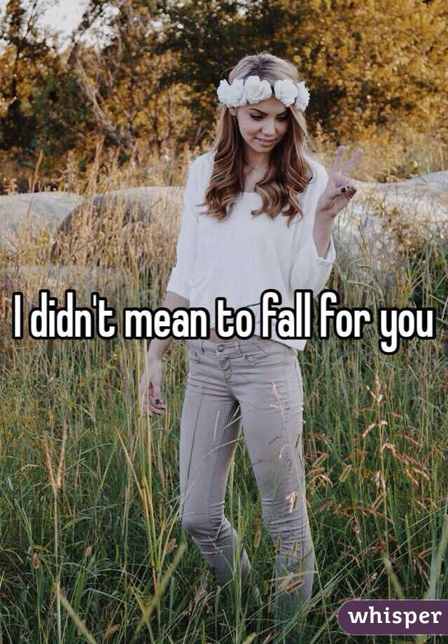 I didn't mean to fall for you