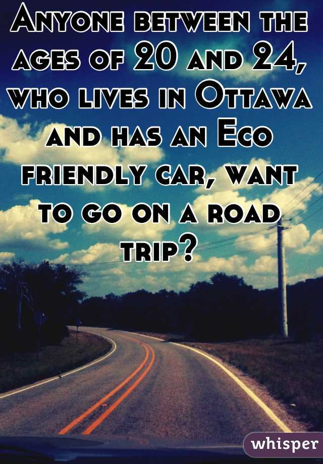 Anyone between the ages of 20 and 24, who lives in Ottawa and has an Eco friendly car, want to go on a road trip?