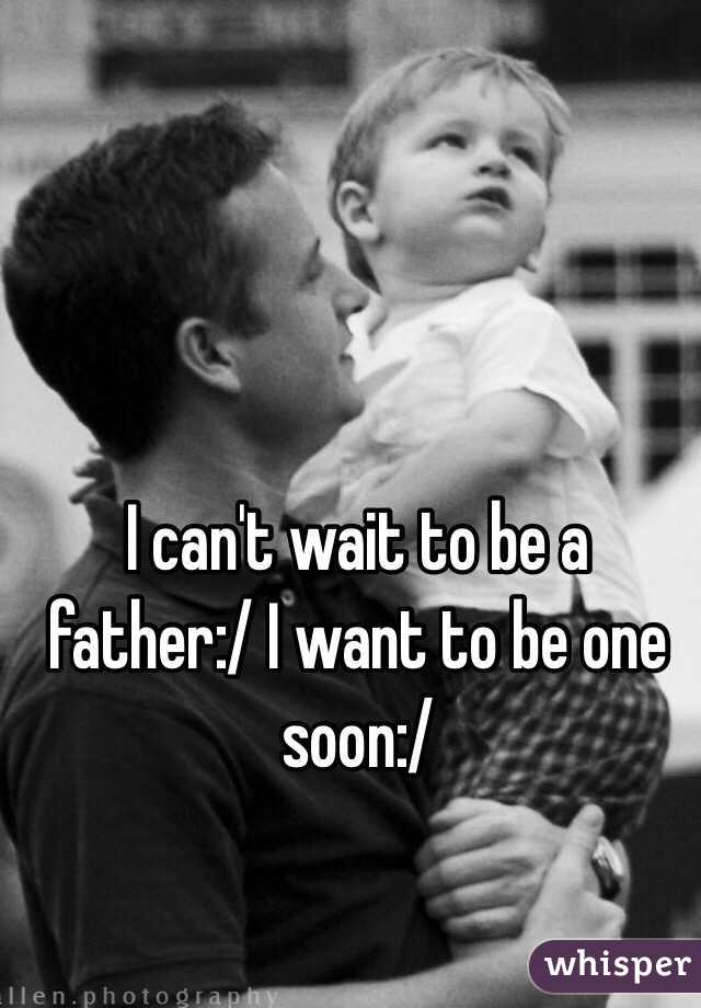 I can't wait to be a father:/ I want to be one soon:/