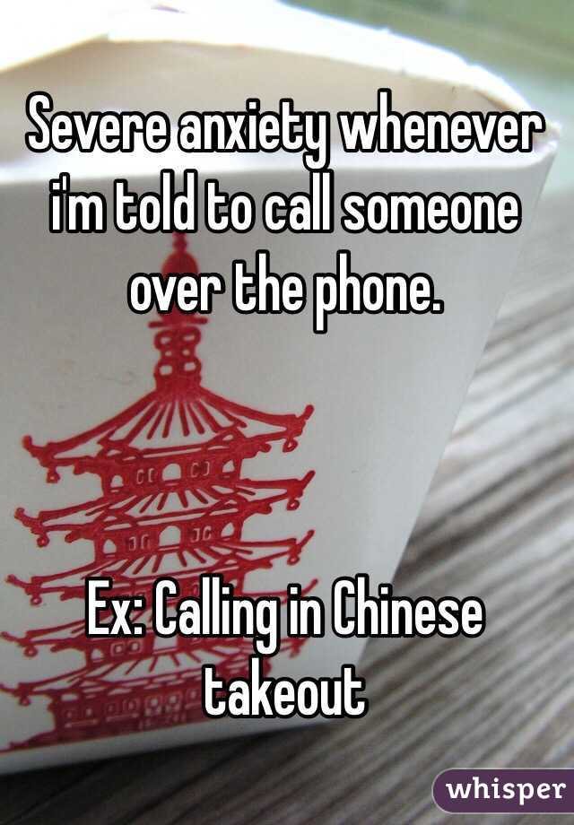 Severe anxiety whenever i'm told to call someone over the phone.     Ex: Calling in Chinese takeout