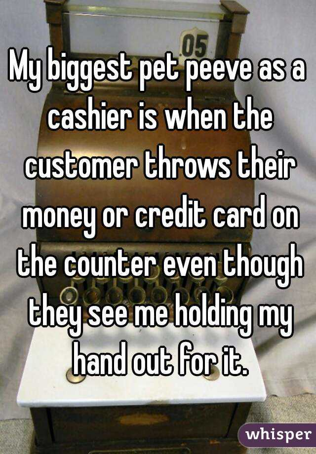 My biggest pet peeve as a cashier is when the customer throws their money or credit card on the counter even though they see me holding my hand out for it.