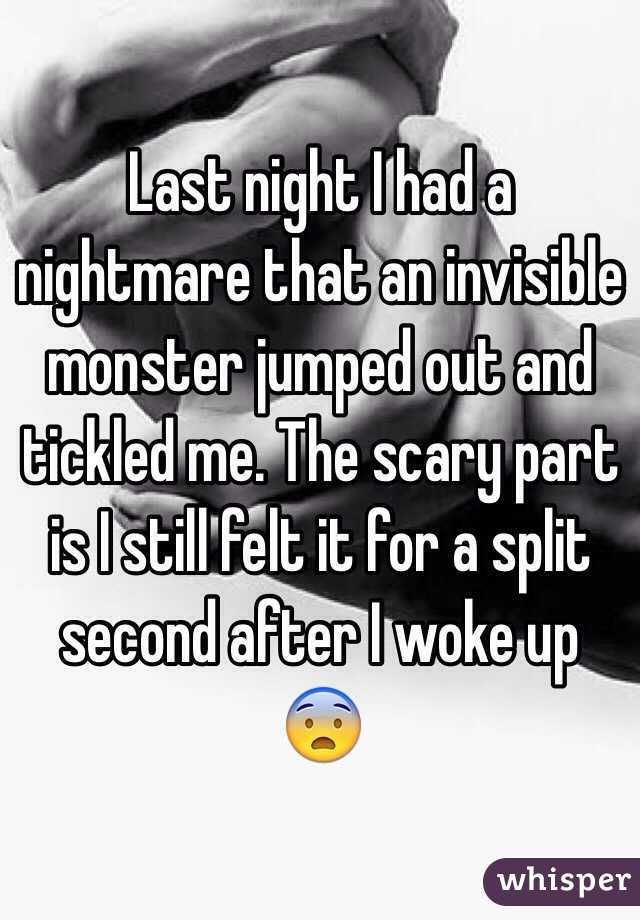 Last night I had a nightmare that an invisible monster jumped out and tickled me. The scary part is I still felt it for a split second after I woke up 😨