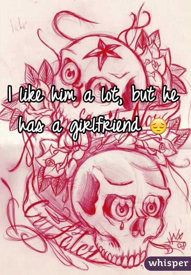 I like him a lot, but he has a girlfriend 😔