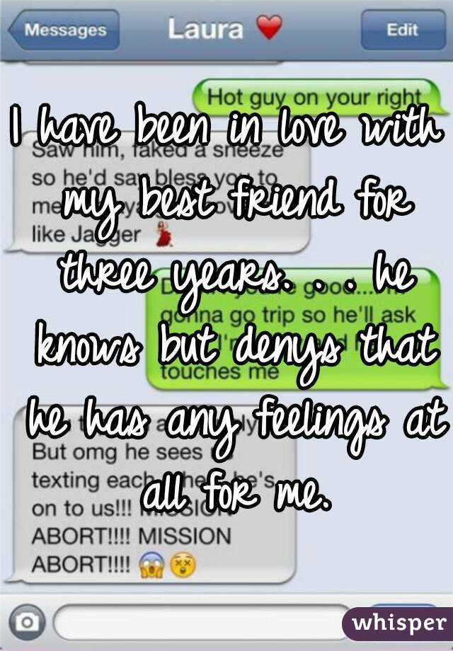 I have been in love with my best friend for three years. . . he knows but denys that he has any feelings at all for me.