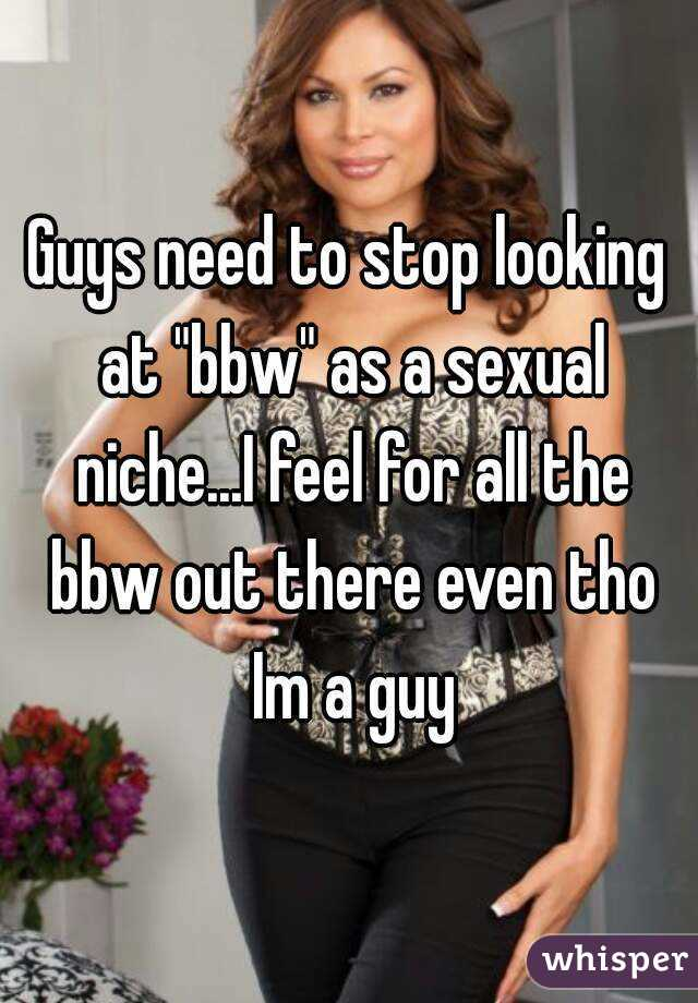 "Guys need to stop looking at ""bbw"" as a sexual niche...I feel for all the bbw out there even tho Im a guy"