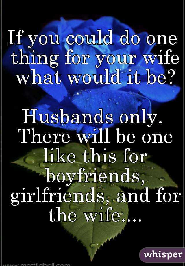 If you could do one thing for your wife what would it be?  Husbands only. There will be one like this for boyfriends, girlfriends, and for the wife....
