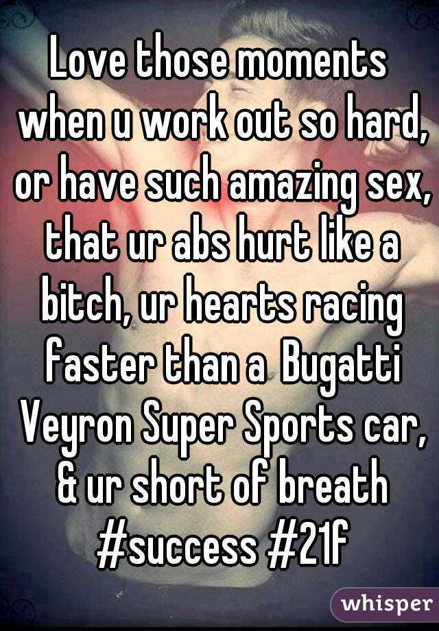 Love those moments when u work out so hard, or have such amazing sex, that ur abs hurt like a bitch, ur hearts racing faster than a Bugatti Veyron Super Sports car, & ur short of breath #success #21f