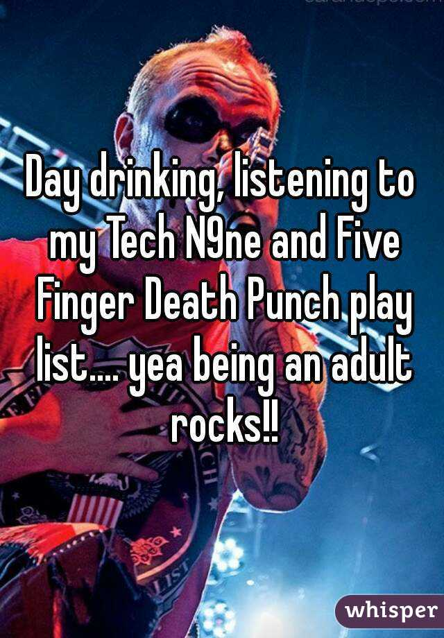 Day drinking, listening to my Tech N9ne and Five Finger Death Punch play list.... yea being an adult rocks!!