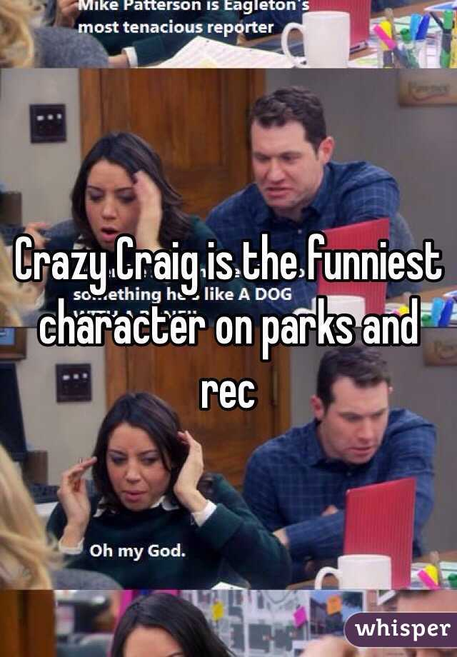 Crazy Craig is the funniest character on parks and rec