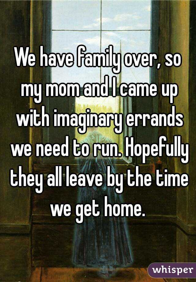 We have family over, so my mom and I came up with imaginary errands we need to run. Hopefully they all leave by the time we get home.