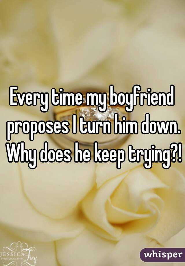 Every time my boyfriend proposes I turn him down. Why does he keep trying?!