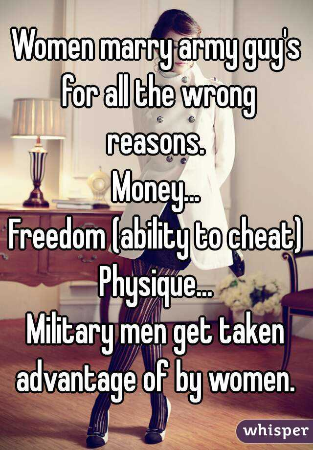 Women marry army guy's for all the wrong reasons.  Money... Freedom (ability to cheat) Physique... Military men get taken advantage of by women.